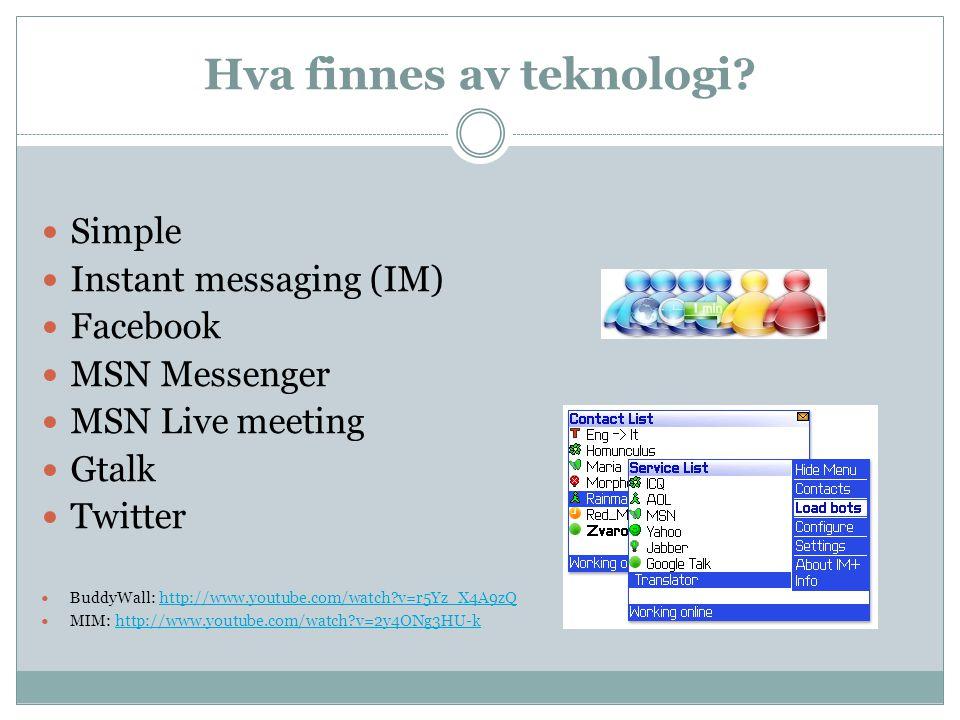 Hva finnes av teknologi? Simple Instant messaging (IM) Facebook MSN Messenger MSN Live meeting Gtalk Twitter BuddyWall: http://www.youtube.com/watch?v