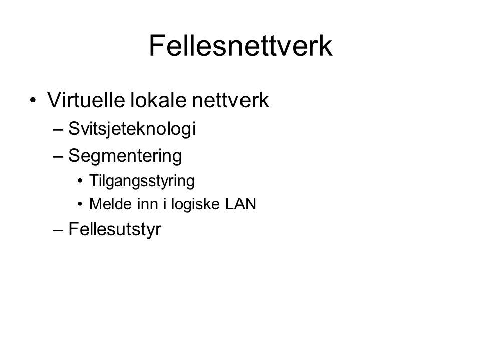 Fellesnettverk Virtuelle lokale nettverk –Svitsjeteknologi –Segmentering Tilgangsstyring Melde inn i logiske LAN –Fellesutstyr