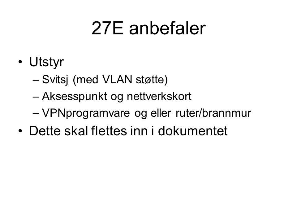 27E anbefaler Utstyr –Svitsj (med VLAN støtte) –Aksesspunkt og nettverkskort –VPNprogramvare og eller ruter/brannmur Dette skal flettes inn i dokumentet