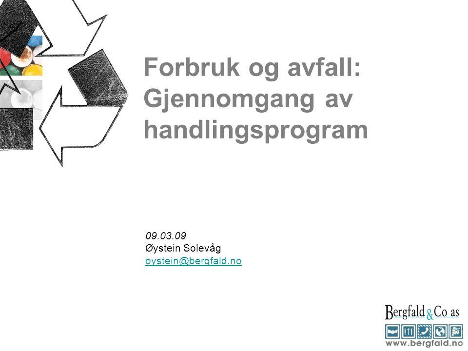 Forbruk og avfall: Gjennomgang av handlingsprogram 09.03.09 Øystein Solevåg oystein@bergfald.no
