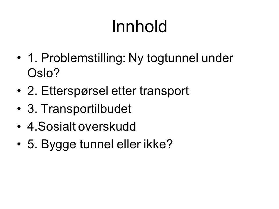 Innhold 1. Problemstilling: Ny togtunnel under Oslo? 2. Etterspørsel etter transport 3. Transportilbudet 4.Sosialt overskudd 5. Bygge tunnel eller ikk