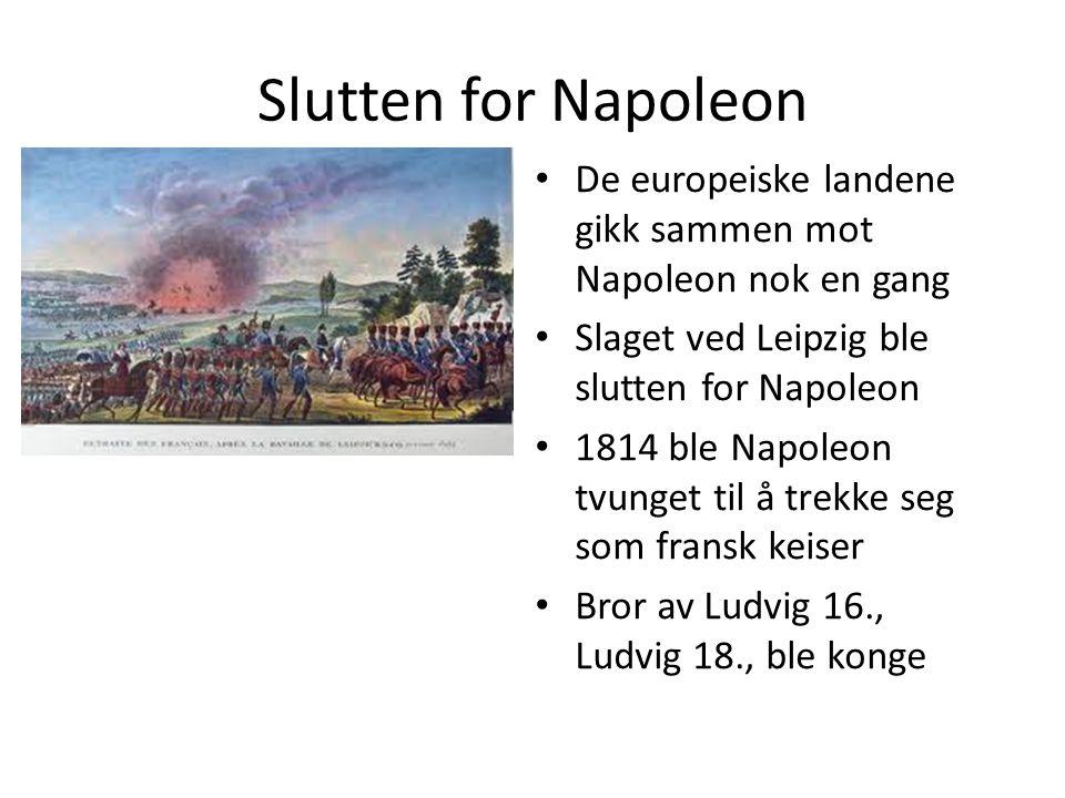 Slutten for Napoleon De europeiske landene gikk sammen mot Napoleon nok en gang Slaget ved Leipzig ble slutten for Napoleon 1814 ble Napoleon tvunget
