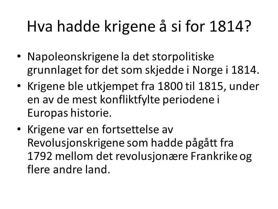 Hva hadde krigene å si for 1814? Napoleonskrigene la det storpolitiske grunnlaget for det som skjedde i Norge i 1814. Krigene ble utkjempet fra 1800 t