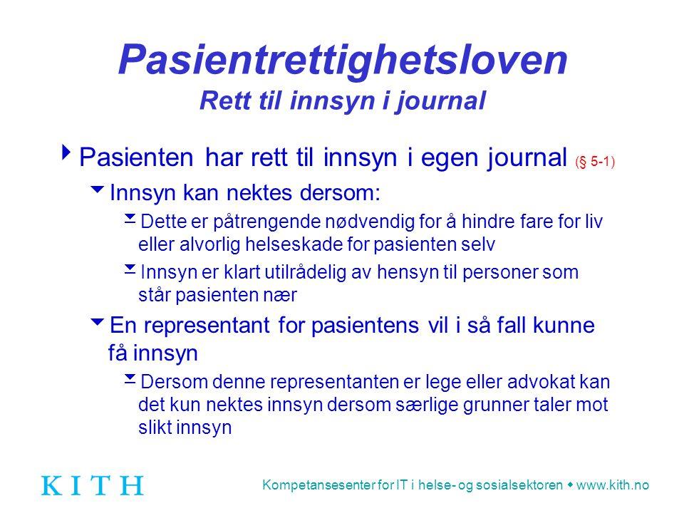 Kompetansesenter for IT i helse- og sosialsektoren  www.kith.no Pasientrettighetsloven Bruk av helseopplysninger  Bruk av helseopplysninger krever i utgangspunktet informert samtykke fra pasienten (§ 5-3)  …men kan likevel utleveres uten samtykke dersom tungtveiende grunner taler for det  Pasienten skal ha mulighet til å få rettet eller slettet feil eller belastende opplysninger i journalen (§ 5-2)