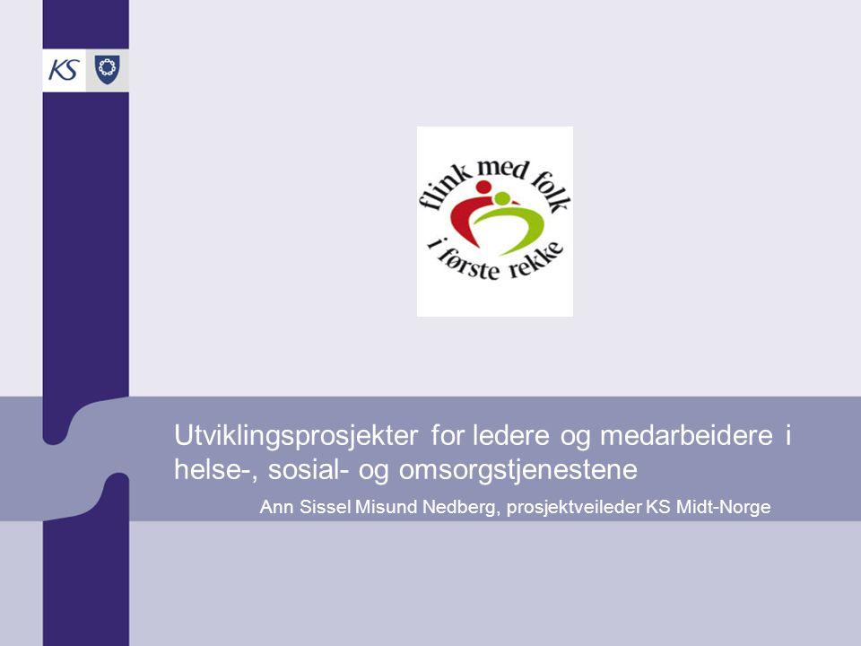 Utviklingsprosjekter for ledere og medarbeidere i helse-, sosial- og omsorgstjenestene Ann Sissel Misund Nedberg, prosjektveileder KS Midt-Norge
