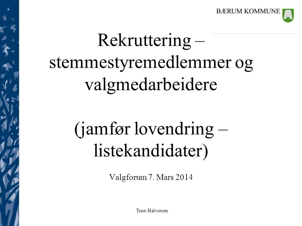 Tone Halvorsen Rekruttering – stemmestyremedlemmer og valgmedarbeidere (jamfør lovendring – listekandidater) Valgforum 7. Mars 2014