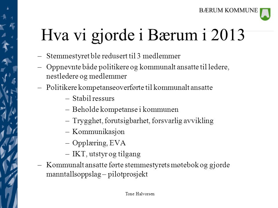 Tone Halvorsen Hva vi gjorde i Bærum i 2013 –Stemmestyret ble redusert til 3 medlemmer –Oppnevnte både politikere og kommunalt ansatte til ledere, nes