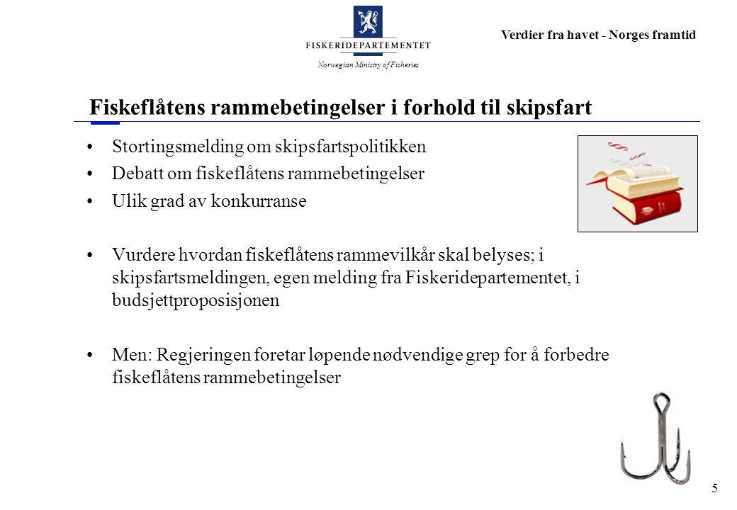 Norwegian Ministry of Fisheries Verdier fra havet - Norges framtid 5 Fiskeflåtens rammebetingelser i forhold til skipsfart Stortingsmelding om skipsfartspolitikken Debatt om fiskeflåtens rammebetingelser Ulik grad av konkurranse Vurdere hvordan fiskeflåtens rammevilkår skal belyses; i skipsfartsmeldingen, egen melding fra Fiskeridepartementet, i budsjettproposisjonen Men: Regjeringen foretar løpende nødvendige grep for å forbedre fiskeflåtens rammebetingelser