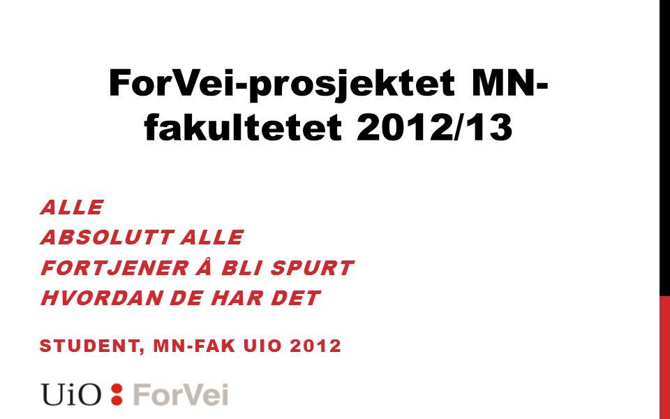 ALLE ABSOLUTT ALLE FORTJENER Å BLI SPURT HVORDAN DE HAR DET STUDENT, MN-FAK UIO 2012 ForVei-prosjektet MN- fakultetet 2012/13