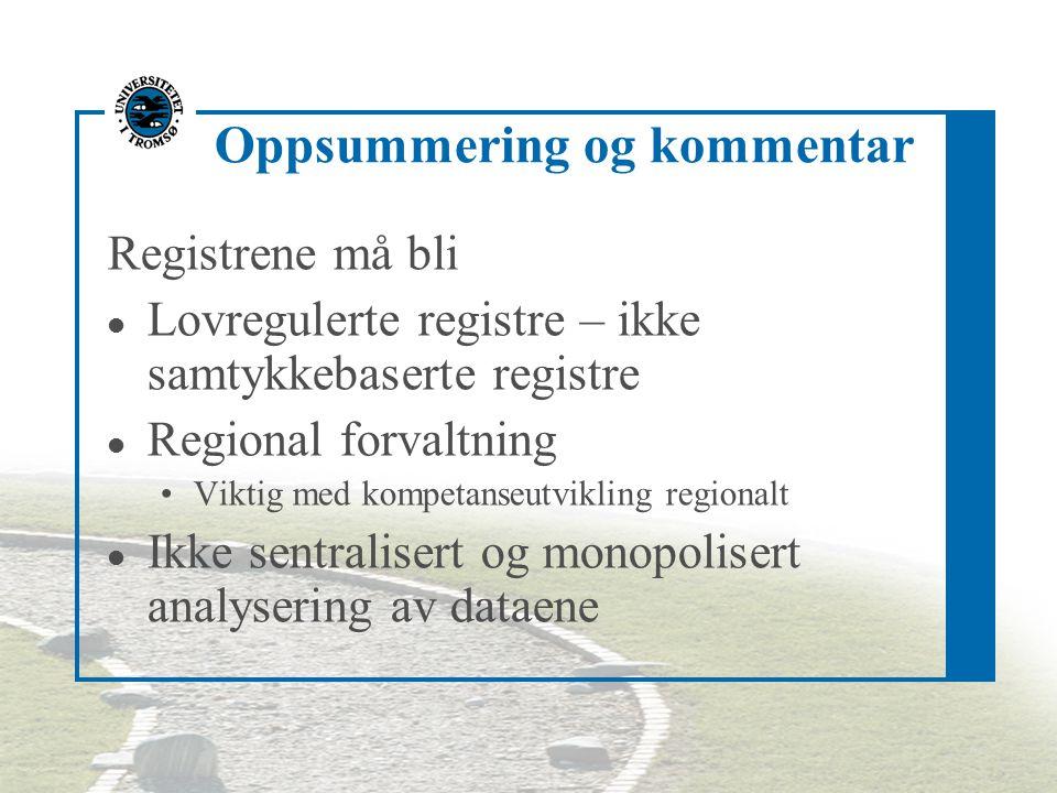 Oppsummering og kommentar Registrene må bli l Lovregulerte registre – ikke samtykkebaserte registre l Regional forvaltning Viktig med kompetanseutvikl