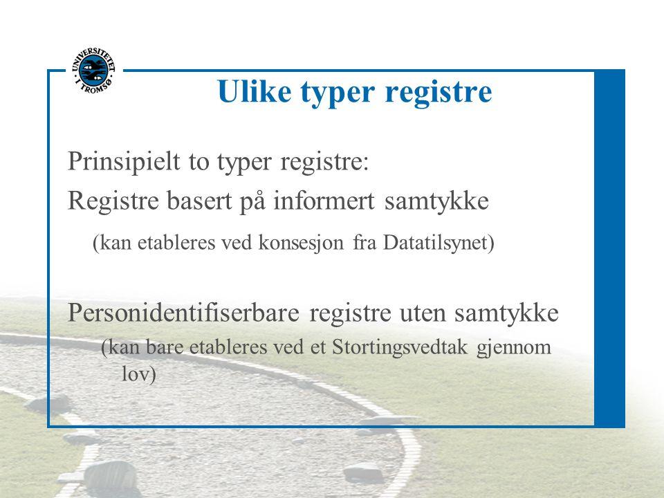 Ulike typer registre Prinsipielt to typer registre: Registre basert på informert samtykke (kan etableres ved konsesjon fra Datatilsynet) Personidentifiserbare registre uten samtykke (kan bare etableres ved et Stortingsvedtak gjennom lov)