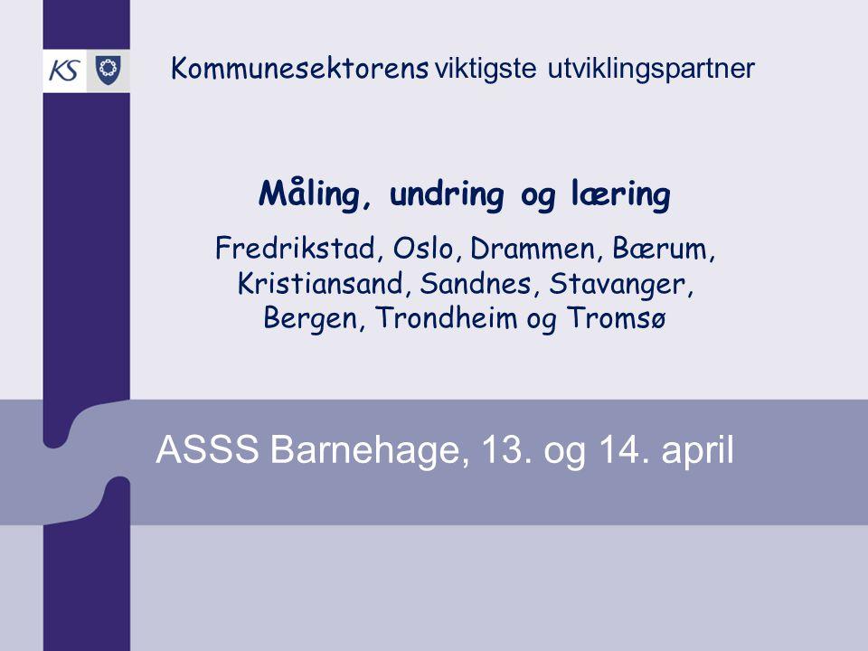 ASSS Barnehage, 13. og 14. april Kommunesektorens viktigste utviklingspartner Måling, undring og læring Fredrikstad, Oslo, Drammen, Bærum, Kristiansan