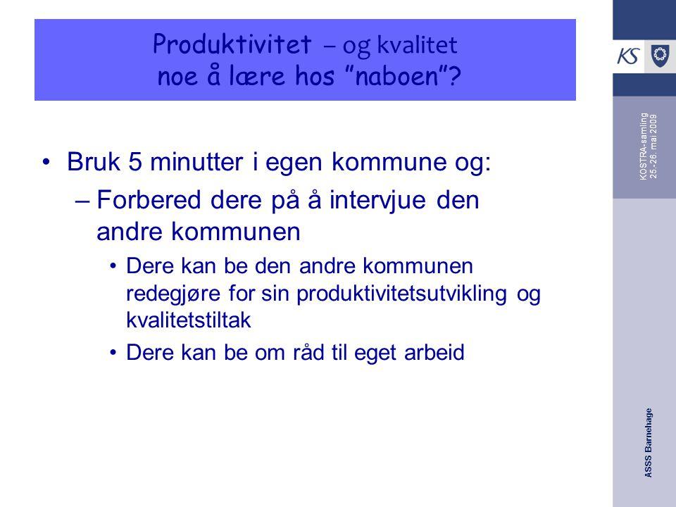 """ASSS Barnehage KOSTRA-samling 25.-26. mai 2009 Produktivitet – og kvalitet noe å lære hos """"naboen""""? Bruk 5 minutter i egen kommune og: –Forbered dere"""