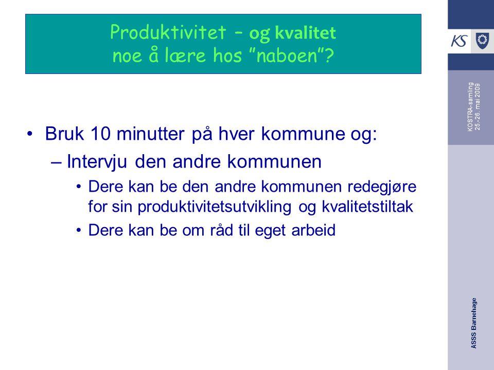 """ASSS Barnehage KOSTRA-samling 25.-26. mai 2009 Produktivitet – og kvalitet noe å lære hos """"naboen""""? Bruk 10 minutter på hver kommune og: –Intervju den"""