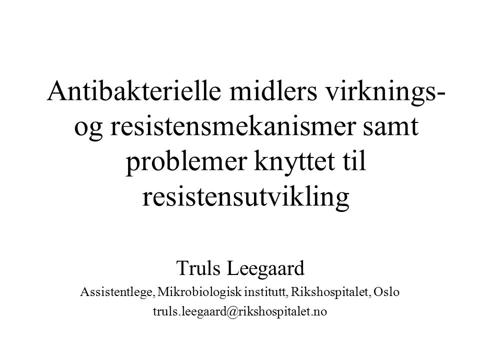 Antibakterielle midlers virknings- og resistensmekanismer samt problemer knyttet til resistensutvikling Truls Leegaard Assistentlege, Mikrobiologisk institutt, Rikshospitalet, Oslo truls.leegaard@rikshospitalet.no
