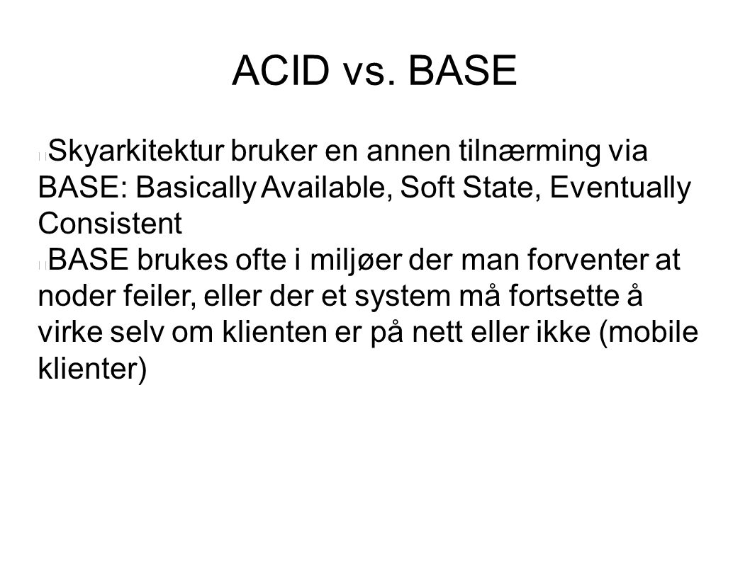 ACID vs. BASE Skyarkitektur bruker en annen tilnærming via BASE: Basically Available, Soft State, Eventually Consistent BASE brukes ofte i miljøer der