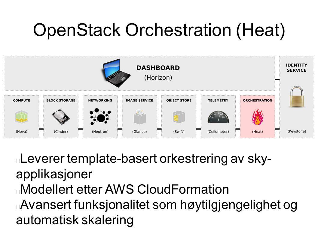 OpenStack Orchestration (Heat) Leverer template-basert orkestrering av sky- applikasjoner Modellert etter AWS CloudFormation Avansert funksjonalitet som høytilgjengelighet og automatisk skalering
