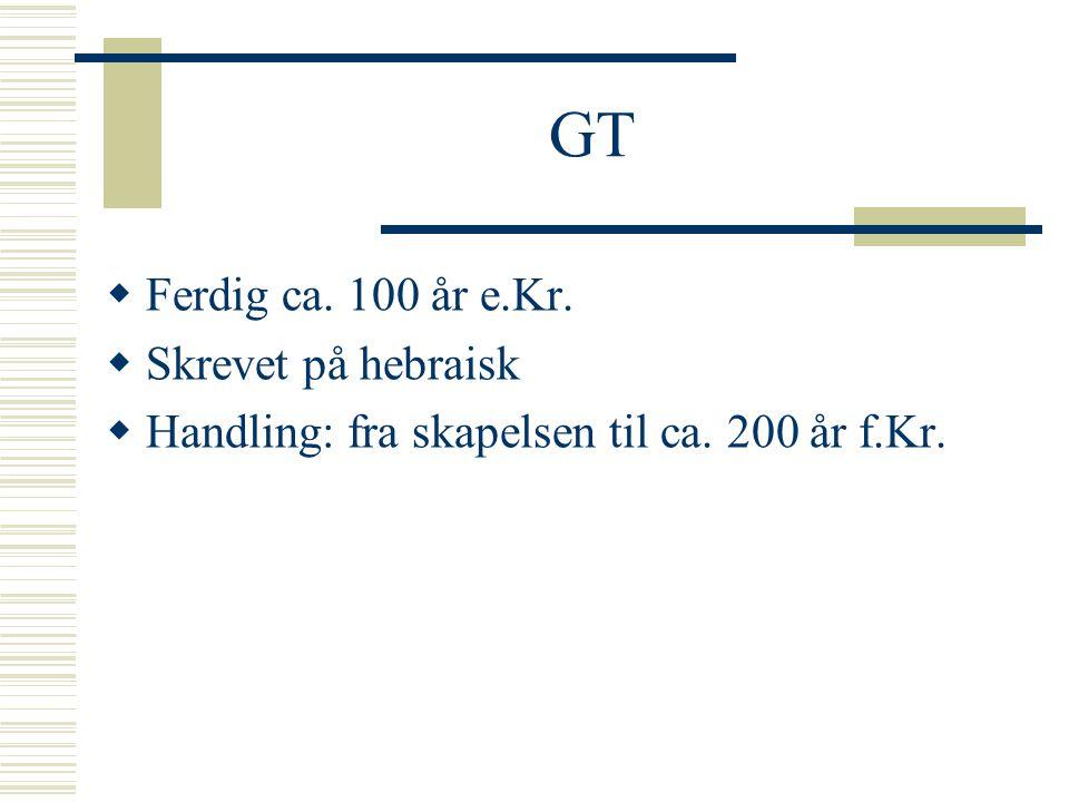 GT  Ferdig ca. 100 år e.Kr.  Skrevet på hebraisk  Handling: fra skapelsen til ca. 200 år f.Kr.