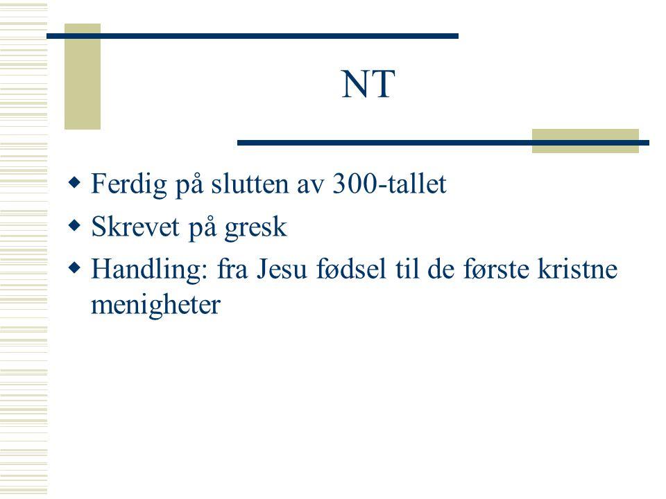 NT  Ferdig på slutten av 300-tallet  Skrevet på gresk  Handling: fra Jesu fødsel til de første kristne menigheter