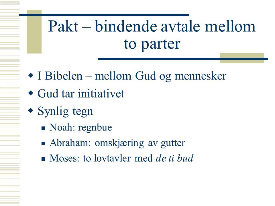 Pakt – bindende avtale mellom to parter  I Bibelen – mellom Gud og mennesker  Gud tar initiativet  Synlig tegn Noah: regnbue Abraham: omskjæring av