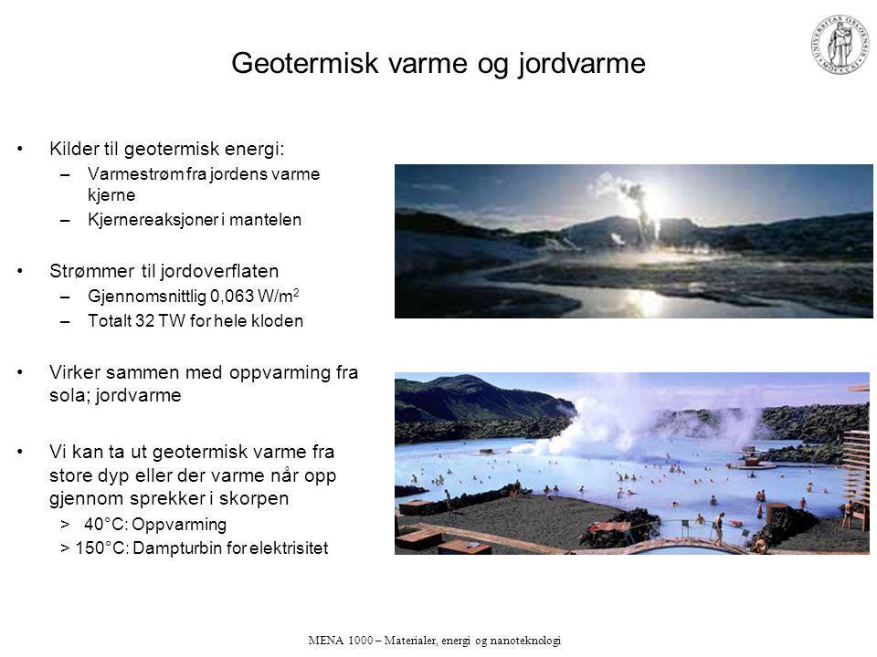 MENA 1000 – Materialer, energi og nanoteknologi Geotermisk varme og jordvarme Kilder til geotermisk energi: –Varmestrøm fra jordens varme kjerne –Kjernereaksjoner i mantelen Strømmer til jordoverflaten –Gjennomsnittlig 0,063 W/m 2 –Totalt 32 TW for hele kloden Virker sammen med oppvarming fra sola; jordvarme Vi kan ta ut geotermisk varme fra store dyp eller der varme når opp gjennom sprekker i skorpen > 40°C: Oppvarming > 150°C: Dampturbin for elektrisitet