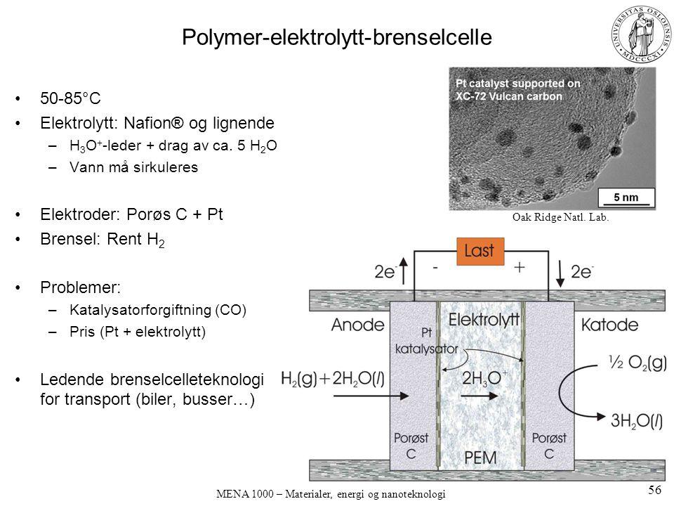 MENA 1000 – Materialer, energi og nanoteknologi Polymer-elektrolytt-brenselcelle 50-85°C Elektrolytt: Nafion® og lignende –H 3 O + -leder + drag av ca