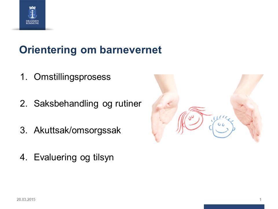 Orientering om barnevernet 1.Omstillingsprosess 2.Saksbehandling og rutiner 3.Akuttsak/omsorgssak 4.Evaluering og tilsyn 28.03.20151