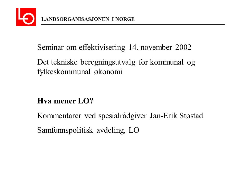 LANDSORGANISASJONEN I NORGE Seminar om effektivisering 14. november 2002 Det tekniske beregningsutvalg for kommunal og fylkeskommunal økonomi Hva mene