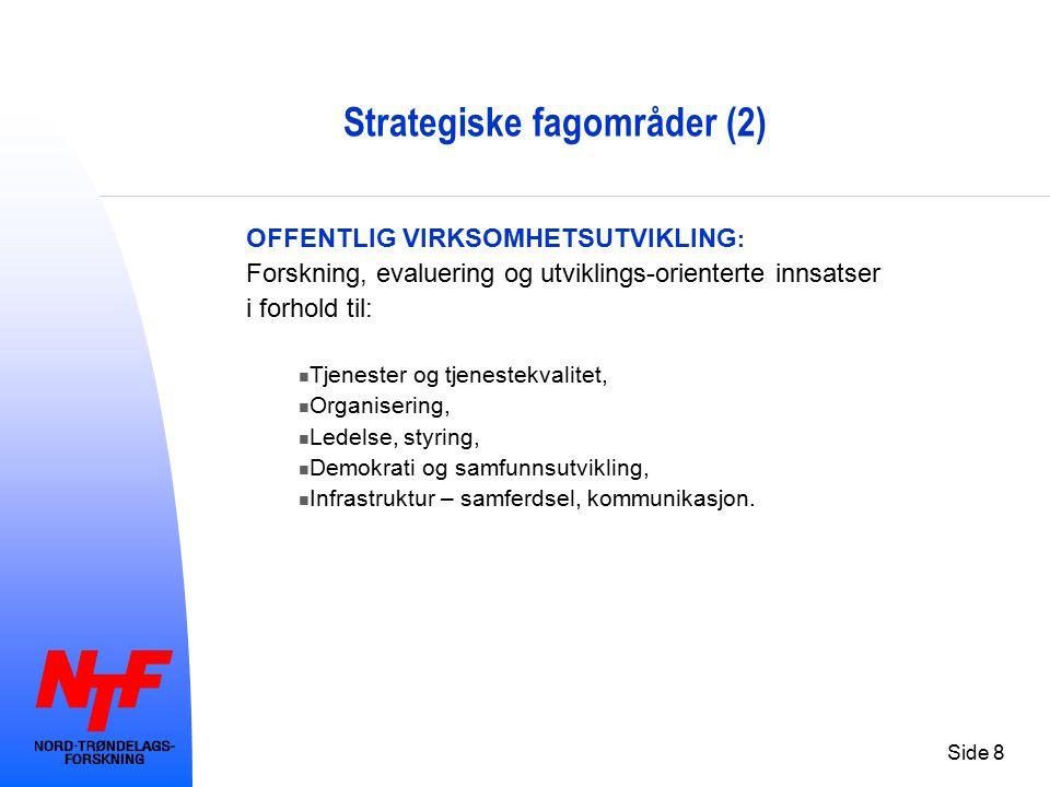 Side 8 Strategiske fagområder (2) OFFENTLIG VIRKSOMHETSUTVIKLING : Forskning, evaluering og utviklings-orienterte innsatser i forhold til: Tjenester og tjenestekvalitet, Organisering, Ledelse, styring, Demokrati og samfunnsutvikling, Infrastruktur – samferdsel, kommunikasjon.