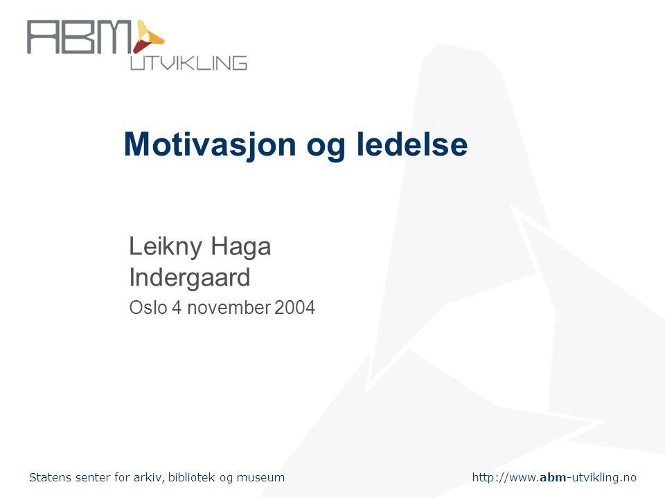 http://www.abm-utvikling.no Statens senter for arkiv, bibliotek og museum Motivasjon og ledelse Leikny Haga Indergaard Oslo 4 november 2004