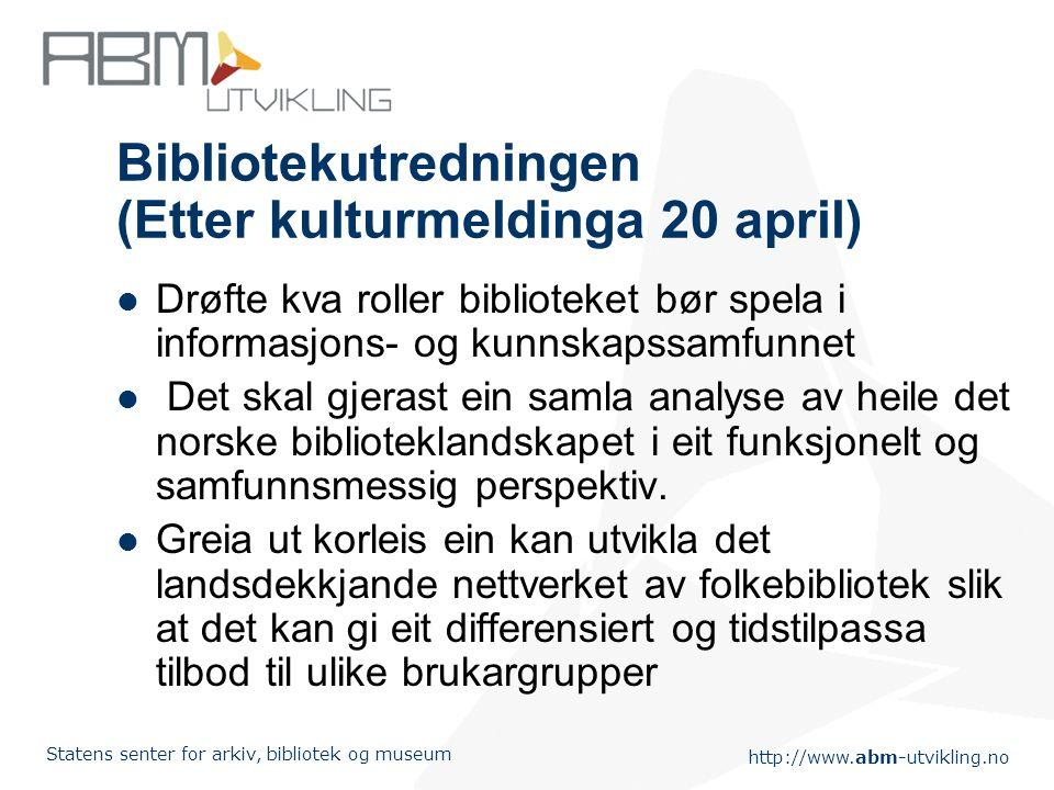 http://www.abm-utvikling.no Statens senter for arkiv, bibliotek og museum Bibliotekutredningen (Etter kulturmeldinga 20 april) Drøfte kva roller bibli