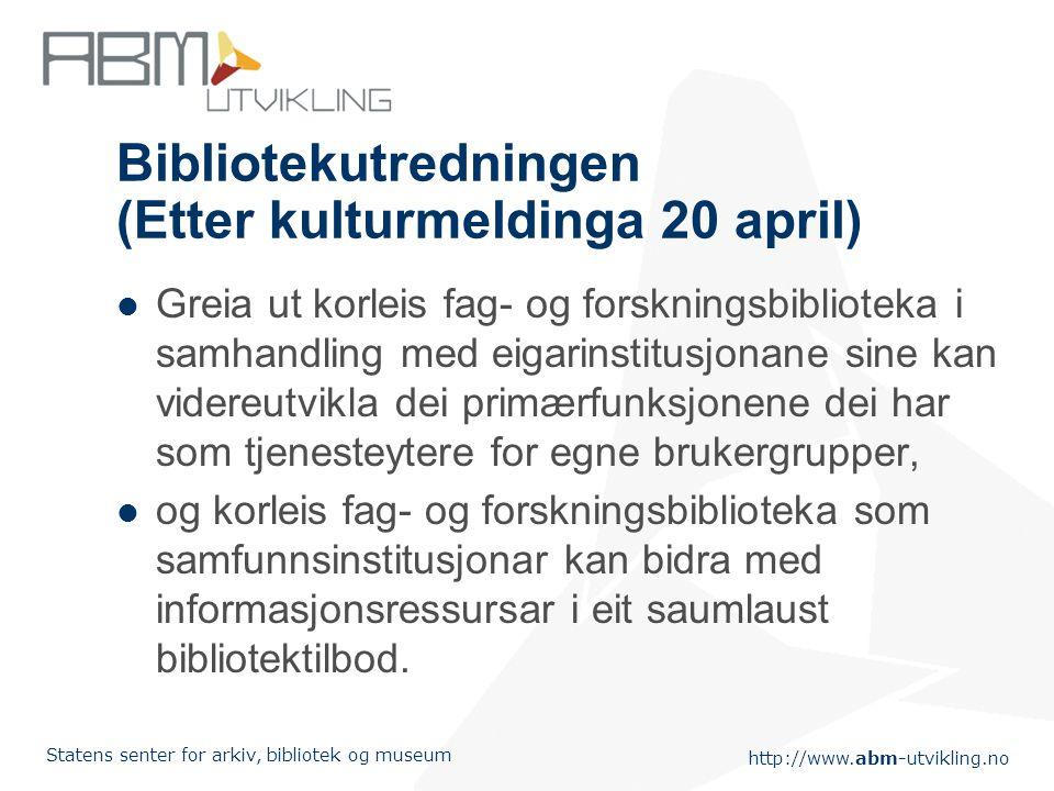 http://www.abm-utvikling.no Statens senter for arkiv, bibliotek og museum Bibliotekutredningen (Etter kulturmeldinga 20 april) Greia ut korleis fag- o