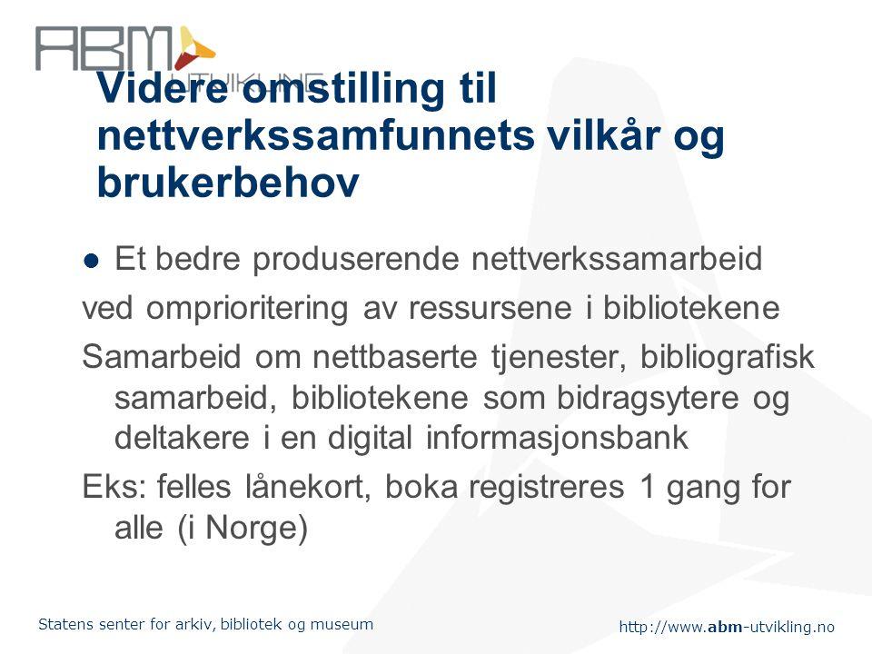 http://www.abm-utvikling.no Statens senter for arkiv, bibliotek og museum Videre omstilling til nettverkssamfunnets vilkår og brukerbehov Et bedre pro