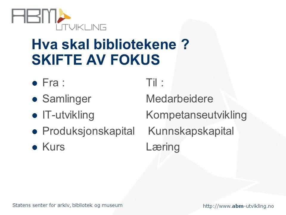 http://www.abm-utvikling.no Statens senter for arkiv, bibliotek og museum Hva skal bibliotekene ? SKIFTE AV FOKUS Fra :Til : SamlingerMedarbeidere IT-