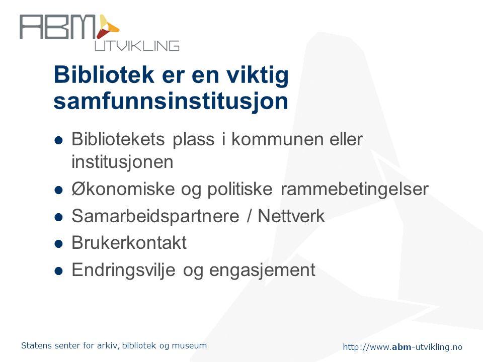 http://www.abm-utvikling.no Statens senter for arkiv, bibliotek og museum Bibliotek er en viktig samfunnsinstitusjon Bibliotekets plass i kommunen ell