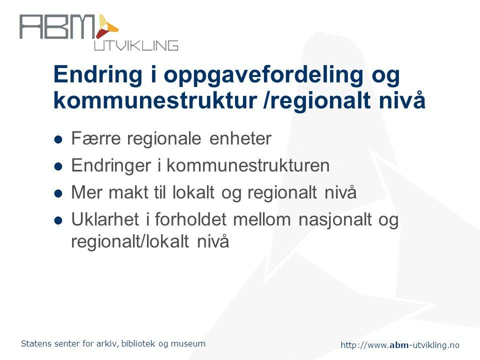 http://www.abm-utvikling.no Statens senter for arkiv, bibliotek og museum Endring i oppgavefordeling og kommunestruktur /regionalt nivå Færre regional