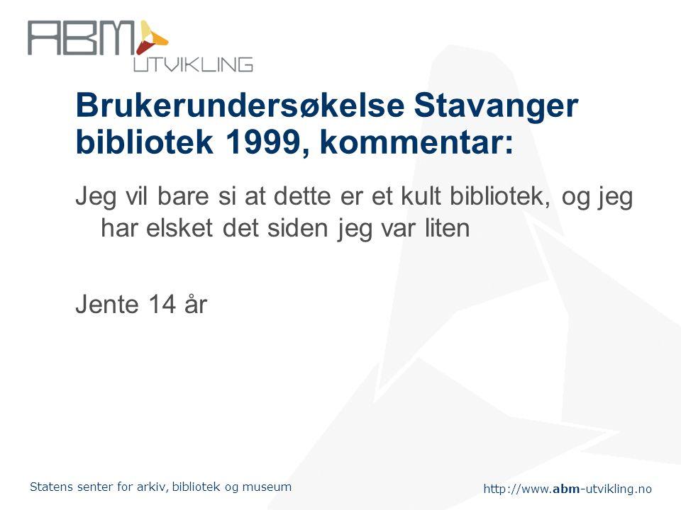 http://www.abm-utvikling.no Statens senter for arkiv, bibliotek og museum Brukerundersøkelse Stavanger bibliotek 1999, kommentar: Jeg vil bare si at d