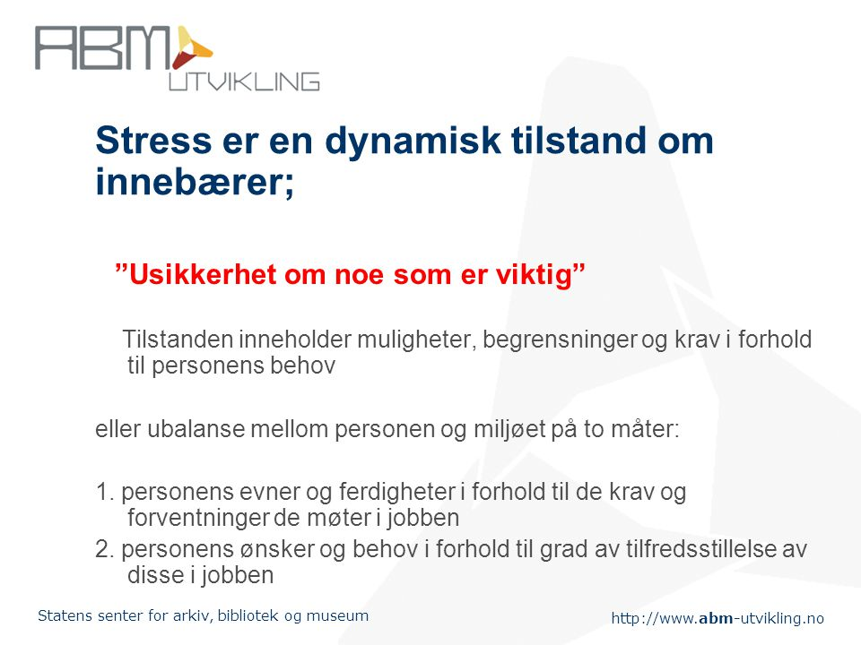 """http://www.abm-utvikling.no Statens senter for arkiv, bibliotek og museum Stress er en dynamisk tilstand om innebærer; """"Usikkerhet om noe som er vikti"""