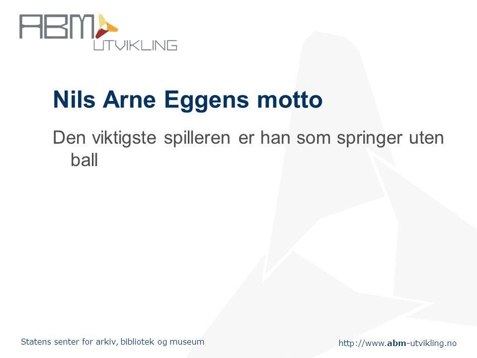 http://www.abm-utvikling.no Statens senter for arkiv, bibliotek og museum Nils Arne Eggens motto Den viktigste spilleren er han som springer uten ball
