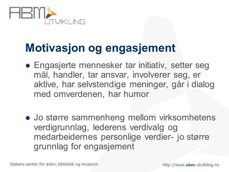 http://www.abm-utvikling.no Statens senter for arkiv, bibliotek og museum Motivasjon og engasjement Engasjerte mennesker tar initiativ, setter seg mål