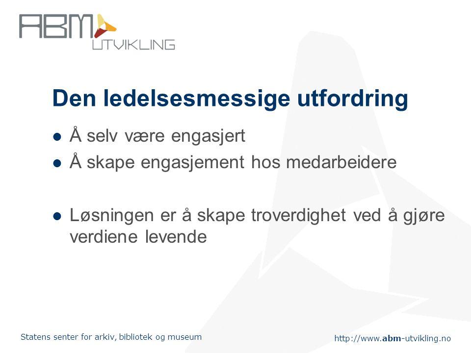 http://www.abm-utvikling.no Statens senter for arkiv, bibliotek og museum Den ledelsesmessige utfordring Å selv være engasjert Å skape engasjement hos
