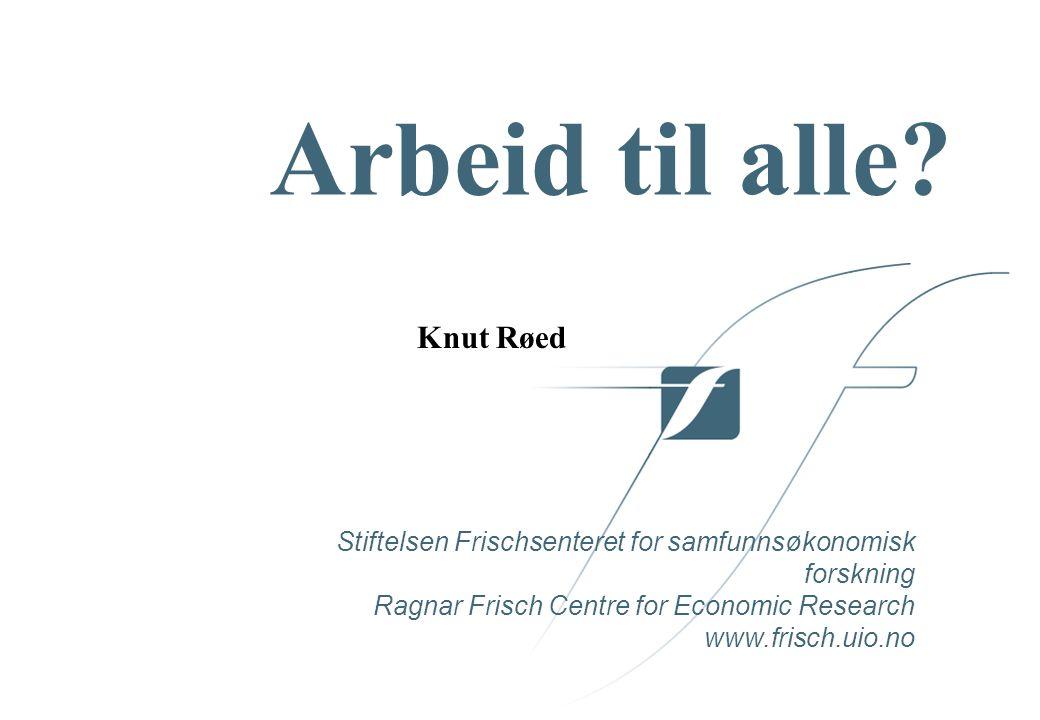 Stiftelsen Frischsenteret for samfunnsøkonomisk forskning Ragnar Frisch Centre for Economic Research www.frisch.uio.no Arbeid til alle.