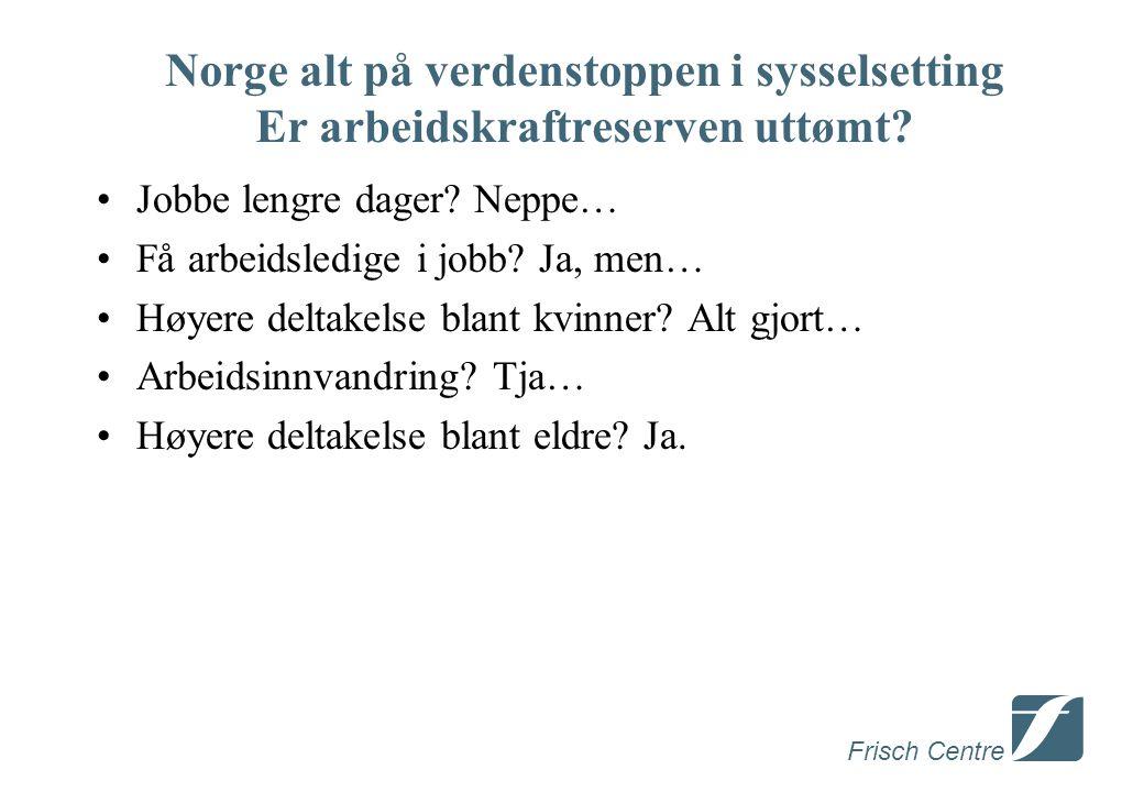 Frisch Centre Norge alt på verdenstoppen i sysselsetting Er arbeidskraftreserven uttømt.
