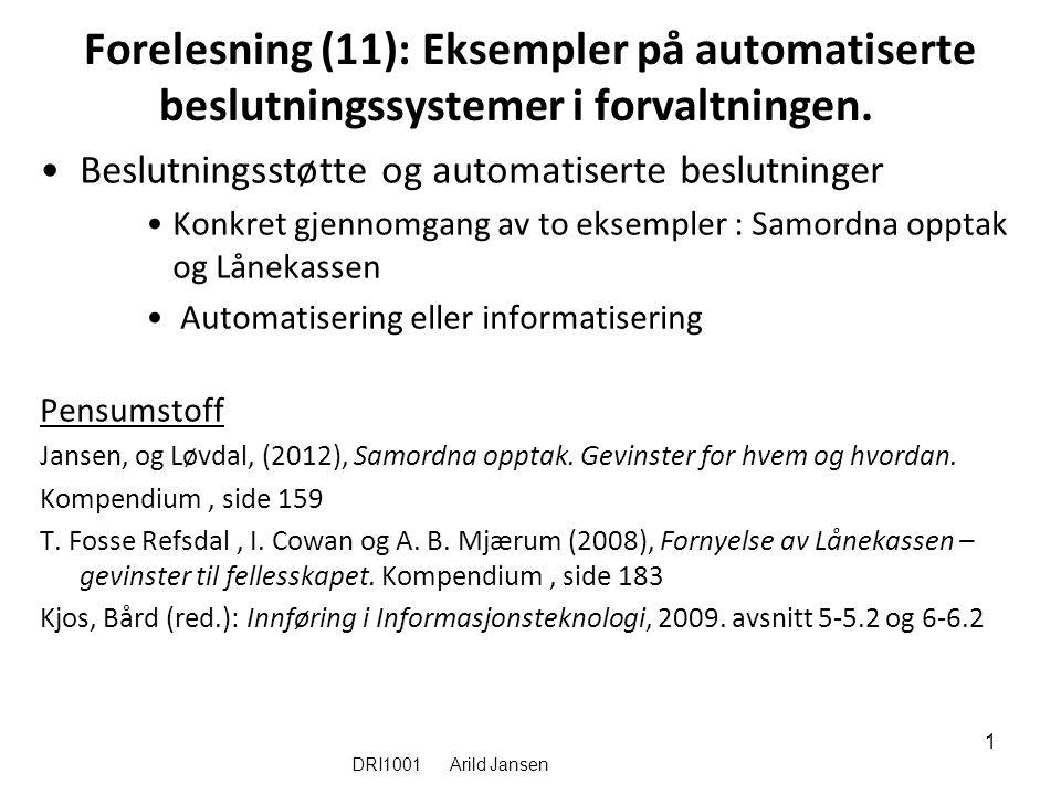 DRI1001 Arild Jansen 1 Forelesning (11): Eksempler på automatiserte beslutningssystemer i forvaltningen. Beslutningsstøtte og automatiserte beslutning