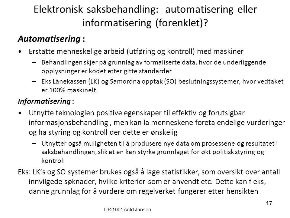 17 Elektronisk saksbehandling: automatisering eller informatisering (forenklet)? Automatisering : Erstatte menneskelige arbeid (utføring og kontroll)