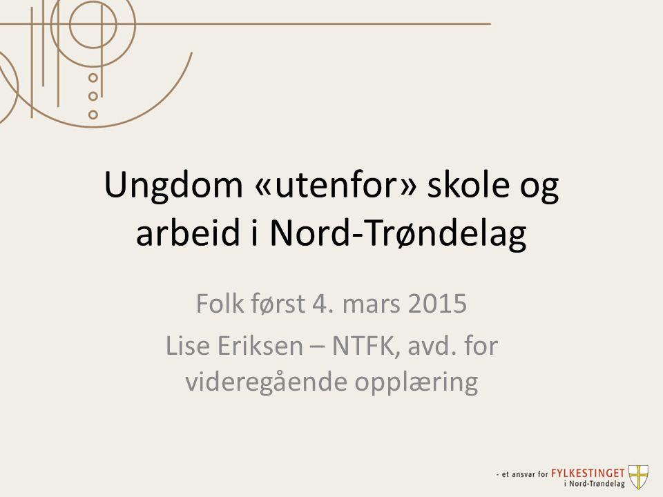 Ungdom «utenfor» skole og arbeid i Nord-Trøndelag Folk først 4. mars 2015 Lise Eriksen – NTFK, avd. for videregående opplæring