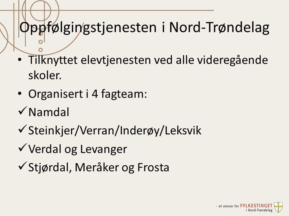 Oppfølgingstjenesten i Nord-Trøndelag Tilknyttet elevtjenesten ved alle videregående skoler. Organisert i 4 fagteam: Namdal Steinkjer/Verran/Inderøy/L