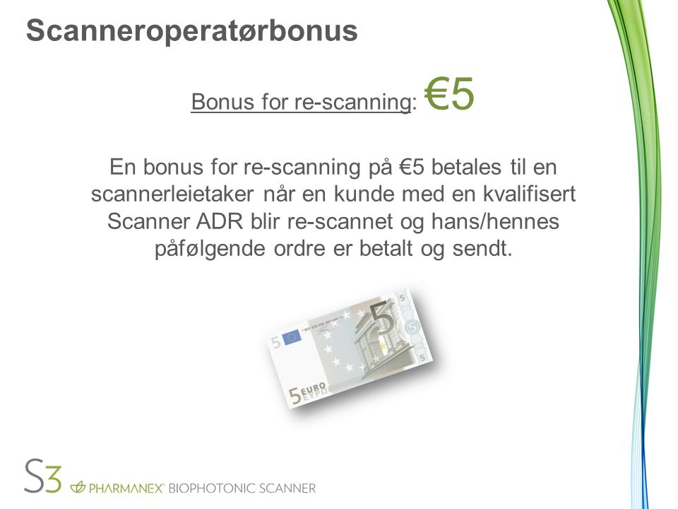 Scanneroperatørbonus Bonus for re-scanning: €5 En bonus for re-scanning på €5 betales til en scannerleietaker når en kunde med en kvalifisert Scanner ADR blir re-scannet og hans/hennes påfølgende ordre er betalt og sendt.