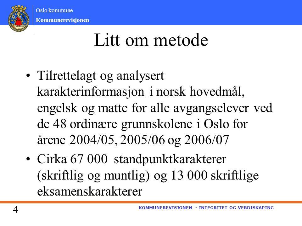 Oslo kommune Kommunerevisjonen KOMMUNEREVISJONEN - INTEGRITET OG VERDISKAPING Litt om metode Tilrettelagt og analysert karakterinformasjon i norsk hovedmål, engelsk og matte for alle avgangselever ved de 48 ordinære grunnskolene i Oslo for årene 2004/05, 2005/06 og 2006/07 Cirka 67 000 standpunktkarakterer (skriftlig og muntlig) og 13 000 skriftlige eksamenskarakterer 4