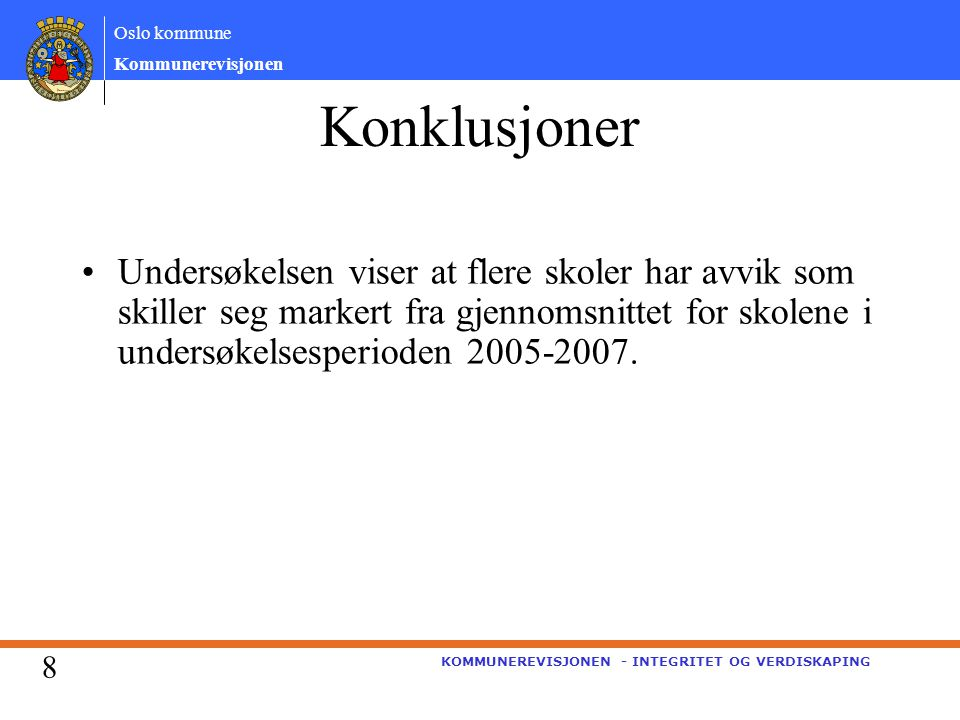 Oslo kommune Kommunerevisjonen KOMMUNEREVISJONEN - INTEGRITET OG VERDISKAPING Konklusjoner Undersøkelsen viser at flere skoler har avvik som skiller seg markert fra gjennomsnittet for skolene i undersøkelsesperioden 2005-2007.